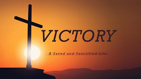 Victory: A Saved and Sanctified Life